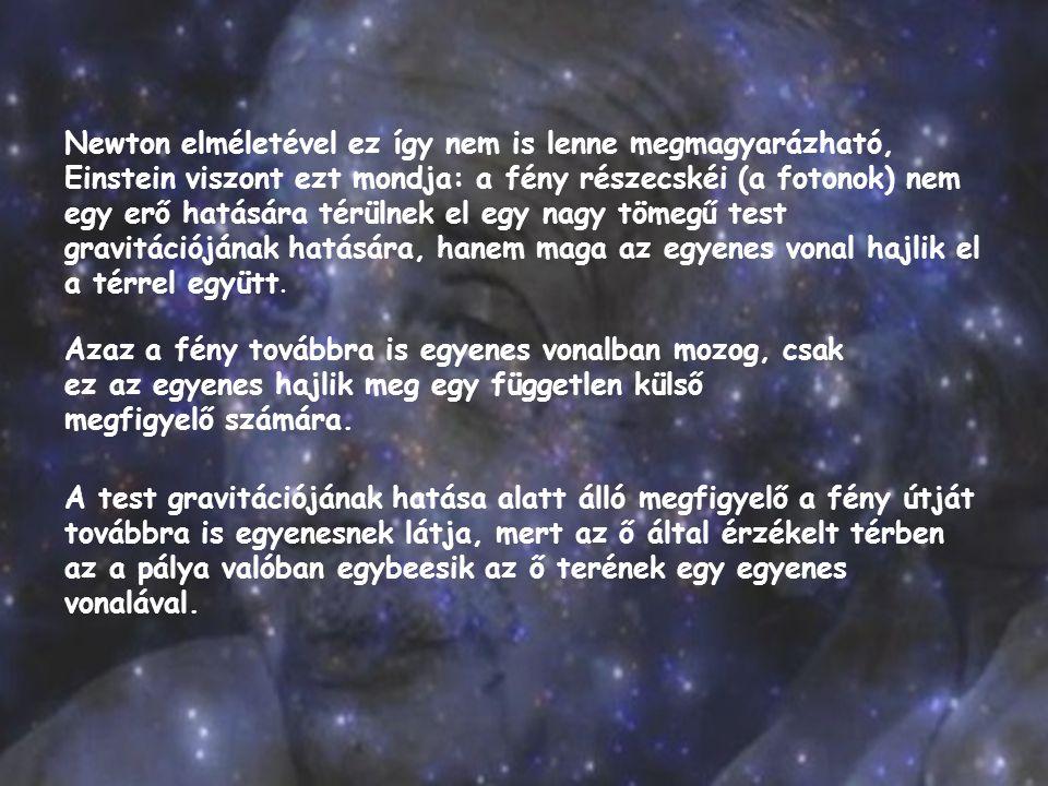 Newton elméletével ez így nem is lenne megmagyarázható, Einstein viszont ezt mondja: a fény részecskéi (a fotonok) nem egy erő hatására térülnek el eg