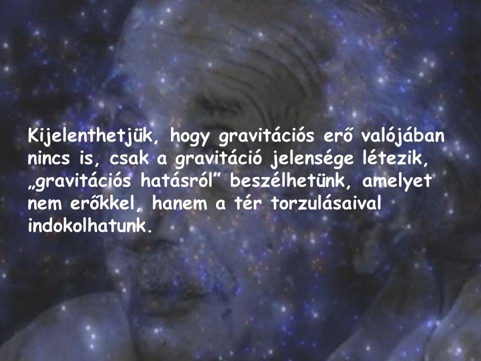 """Kijelenthetjük, hogy gravitációs erő valójában nincs is, csak a gravitáció jelensége létezik, """"gravitációs hatásról"""" beszélhetünk, amelyet nem erőkkel"""