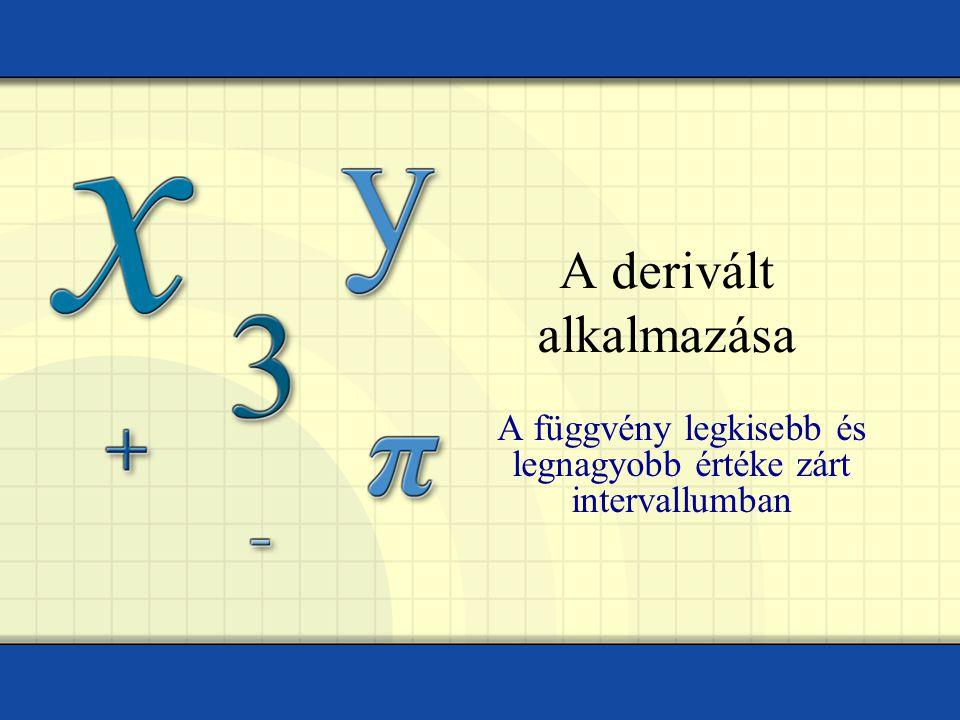 A derivált alkalmazása A függvény legkisebb és legnagyobb értéke zárt intervallumban