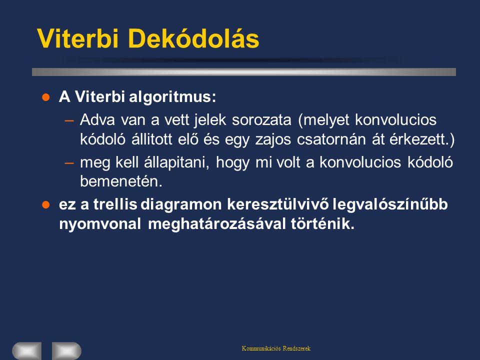 Kommunikációs Rendszerek Viterbi Dekódolás A Viterbi algoritmus: –Adva van a vett jelek sorozata (melyet konvolucios kódoló állitott elő és egy zajos