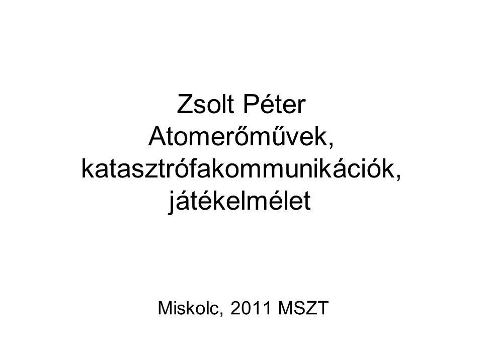 Zsolt Péter Atomerőművek, katasztrófakommunikációk, játékelmélet Miskolc, 2011 MSZT