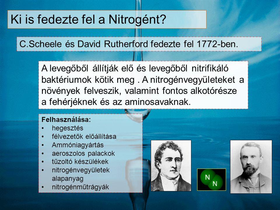 Ki is fedezte fel a Nitrogént? C.Scheele és David Rutherford fedezte fel 1772-ben. A levegőből állítják elő és levegőből nitrifikáló baktériumok kötik