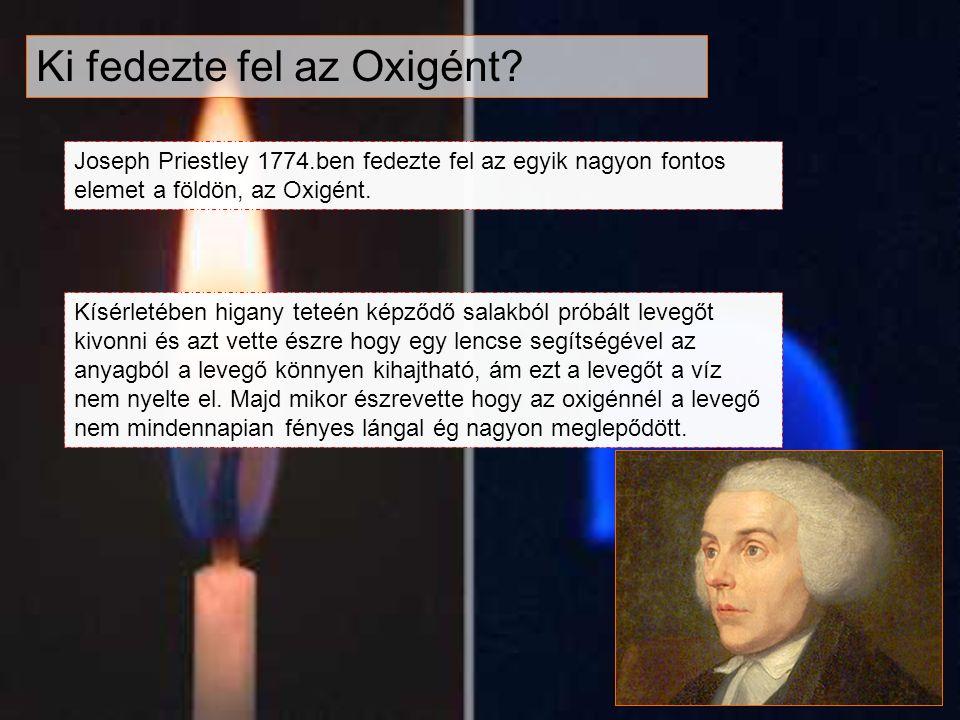 Ki fedezte fel az Oxigént? Joseph Priestley 1774.ben fedezte fel az egyik nagyon fontos elemet a földön, az Oxigént. Kísérletében higany teteén képződ