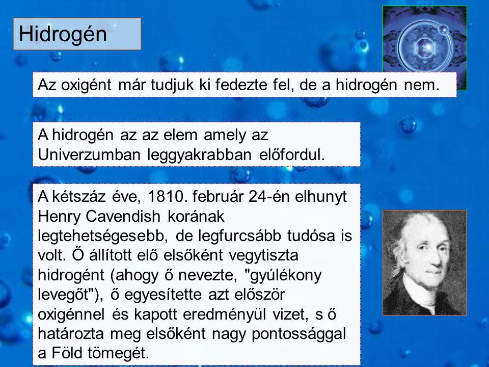Hidrogén Az oxigént már tudjuk ki fedezte fel, de a hidrogén nem. A hidrogén az az elem amely az Univerzumban leggyakrabban előfordul. A kétszáz éve,