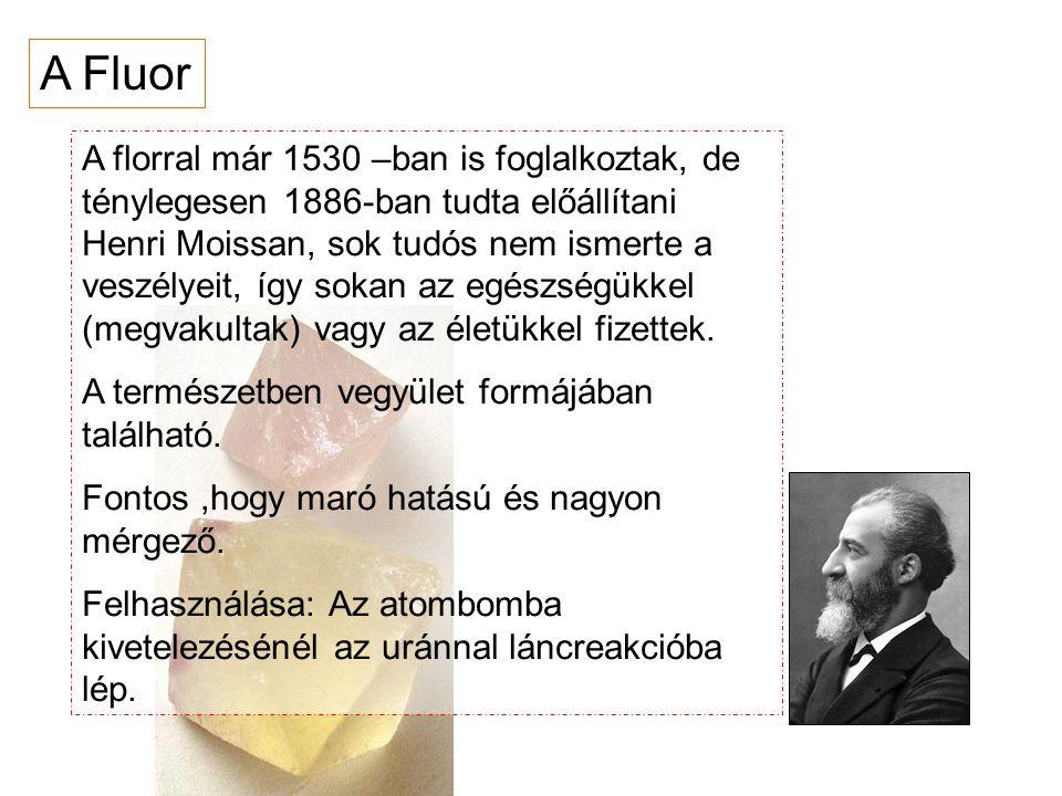 A Fluor A florral már 1530 –ban is foglalkoztak, de ténylegesen 1886-ban tudta előállítani Henri Moissan, sok tudós nem ismerte a veszélyeit, így soka