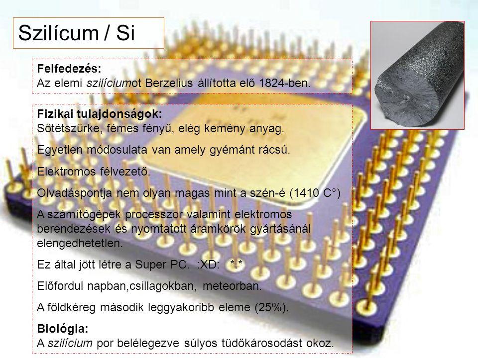 Szilícum / Si Felfedezés: Az elemi szilíciumot Berzelius állította elő 1824-ben. Fizikai tulajdonságok: Sötétszürke, fémes fényű, elég kemény anyag. E