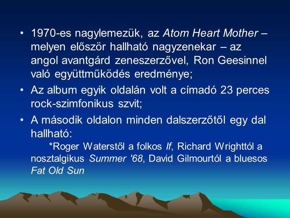 1970-es nagylemezük, az Atom Heart Mother – melyen először hallható nagyzenekar – az angol avantgárd zeneszerzővel, Ron Geesinnel való együttműködés eredménye; Az album egyik oldalán volt a címadó 23 perces rock-szimfonikus szvit; A második oldalon minden dalszerzőtől egy dal hallható: *Roger Waterstől a folkos If, Richard Wrighttól a nosztalgikus Summer 68, David Gilmourtól a bluesos Fat Old Sun