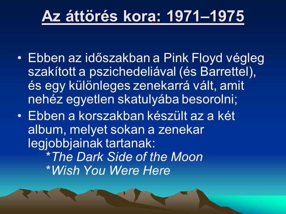 Az áttörés kora: 1971–1975 Ebben az időszakban a Pink Floyd végleg szakított a pszichedeliával (és Barrettel), és egy különleges zenekarrá vált, amit nehéz egyetlen skatulyába besorolni; Ebben a korszakban készült az a két album, melyet sokan a zenekar legjobbjainak tartanak: *The Dark Side of the Moon *Wish You Were Here
