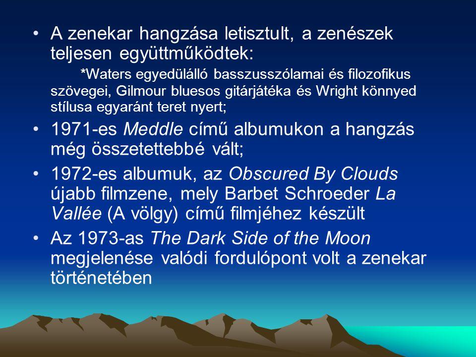 A zenekar hangzása letisztult, a zenészek teljesen együttműködtek: *Waters egyedülálló basszusszólamai és filozofikus szövegei, Gilmour bluesos gitárjátéka és Wright könnyed stílusa egyaránt teret nyert; 1971-es Meddle című albumukon a hangzás még összetettebbé vált; 1972-es albumuk, az Obscured By Clouds újabb filmzene, mely Barbet Schroeder La Vallée (A völgy) című filmjéhez készült Az 1973-as The Dark Side of the Moon megjelenése valódi fordulópont volt a zenekar történetében