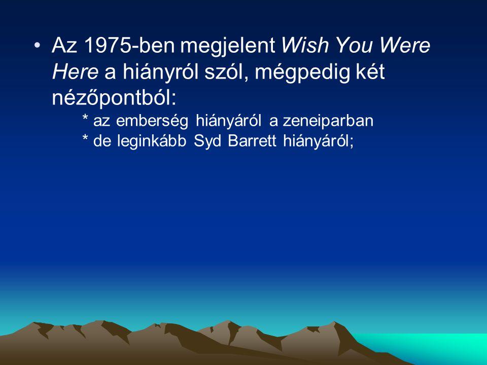 Az 1975-ben megjelent Wish You Were Here a hiányról szól, mégpedig két nézőpontból: * az emberség hiányáról a zeneiparban * de leginkább Syd Barrett hiányáról;