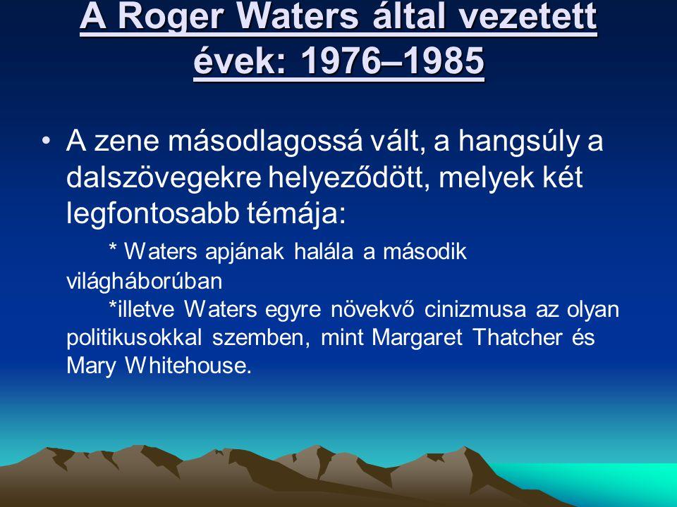 A Roger Waters által vezetett évek: 1976–1985 A zene másodlagossá vált, a hangsúly a dalszövegekre helyeződött, melyek két legfontosabb témája: * Waters apjának halála a második világháborúban *illetve Waters egyre növekvő cinizmusa az olyan politikusokkal szemben, mint Margaret Thatcher és Mary Whitehouse.