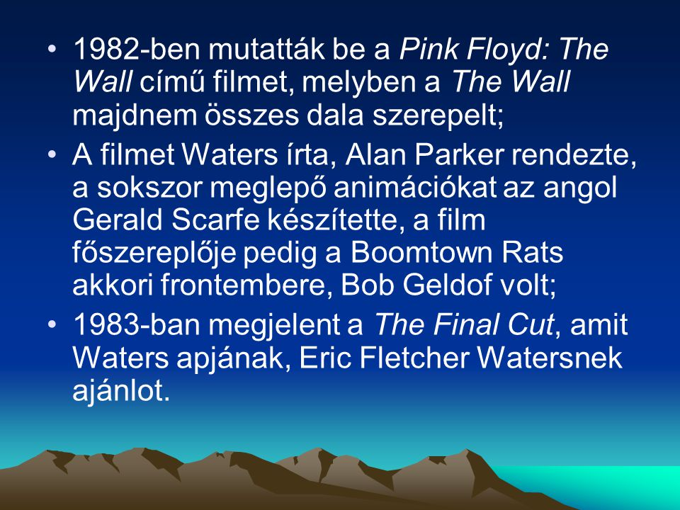 1982-ben mutatták be a Pink Floyd: The Wall című filmet, melyben a The Wall majdnem összes dala szerepelt; A filmet Waters írta, Alan Parker rendezte, a sokszor meglepő animációkat az angol Gerald Scarfe készítette, a film főszereplője pedig a Boomtown Rats akkori frontembere, Bob Geldof volt; 1983-ban megjelent a The Final Cut, amit Waters apjának, Eric Fletcher Watersnek ajánlot.