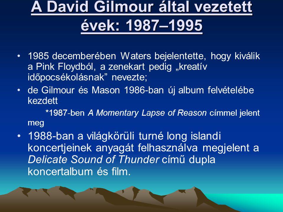 """A David Gilmour által vezetett évek: 1987–1995 1985 decemberében Waters bejelentette, hogy kiválik a Pink Floydból, a zenekart pedig """"kreatív időpocsékolásnak nevezte; de Gilmour és Mason 1986-ban új album felvételébe kezdett *1987-ben A Momentary Lapse of Reason címmel jelent meg 1988-ban a világkörüli turné long islandi koncertjeinek anyagát felhasználva megjelent a Delicate Sound of Thunder című dupla koncertalbum és film."""