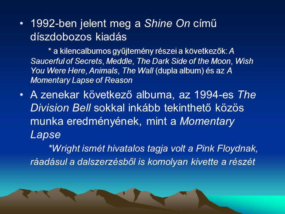 1992-ben jelent meg a Shine On című díszdobozos kiadás * a kilencalbumos gyűjtemény részei a következők: A Saucerful of Secrets, Meddle, The Dark Side of the Moon, Wish You Were Here, Animals, The Wall (dupla album) és az A Momentary Lapse of Reason A zenekar következő albuma, az 1994-es The Division Bell sokkal inkább tekinthető közös munka eredményének, mint a Momentary Lapse *Wright ismét hivatalos tagja volt a Pink Floydnak, ráadásul a dalszerzésből is komolyan kivette a részét