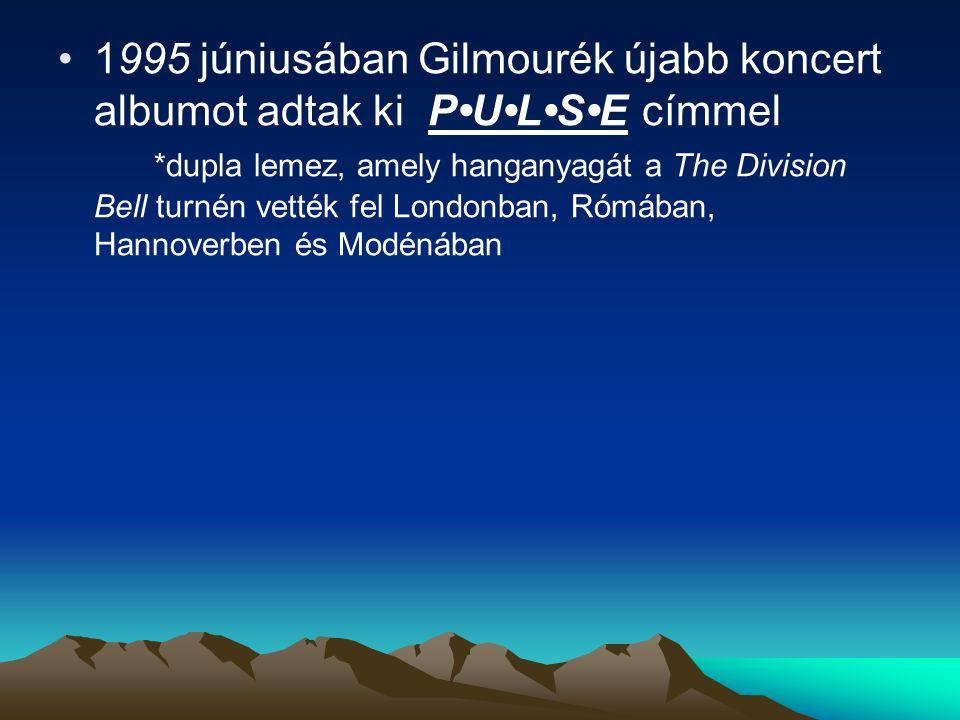 1995 júniusában Gilmourék újabb koncert albumot adtak ki PULSE címmel *dupla lemez, amely hanganyagát a The Division Bell turnén vették fel Londonban, Rómában, Hannoverben és Modénában