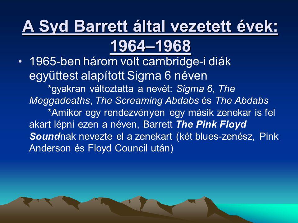 A Syd Barrett által vezetett évek: 1964–1968 1965-ben három volt cambridge-i diák együttest alapított Sigma 6 néven *gyakran változtatta a nevét: Sigma 6, The Meggadeaths, The Screaming Abdabs és The Abdabs *Amikor egy rendezvényen egy másik zenekar is fel akart lépni ezen a néven, Barrett The Pink Floyd Soundnak nevezte el a zenekart (két blues-zenész, Pink Anderson és Floyd Council után)