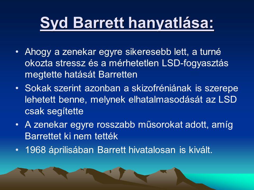 Syd Barrett hanyatlása: Ahogy a zenekar egyre sikeresebb lett, a turné okozta stressz és a mérhetetlen LSD-fogyasztás megtette hatását Barretten Sokak szerint azonban a skizofréniának is szerepe lehetett benne, melynek elhatalmasodását az LSD csak segítette A zenekar egyre rosszabb műsorokat adott, amíg Barrettet ki nem tették 1968 áprilisában Barrett hivatalosan is kivált.