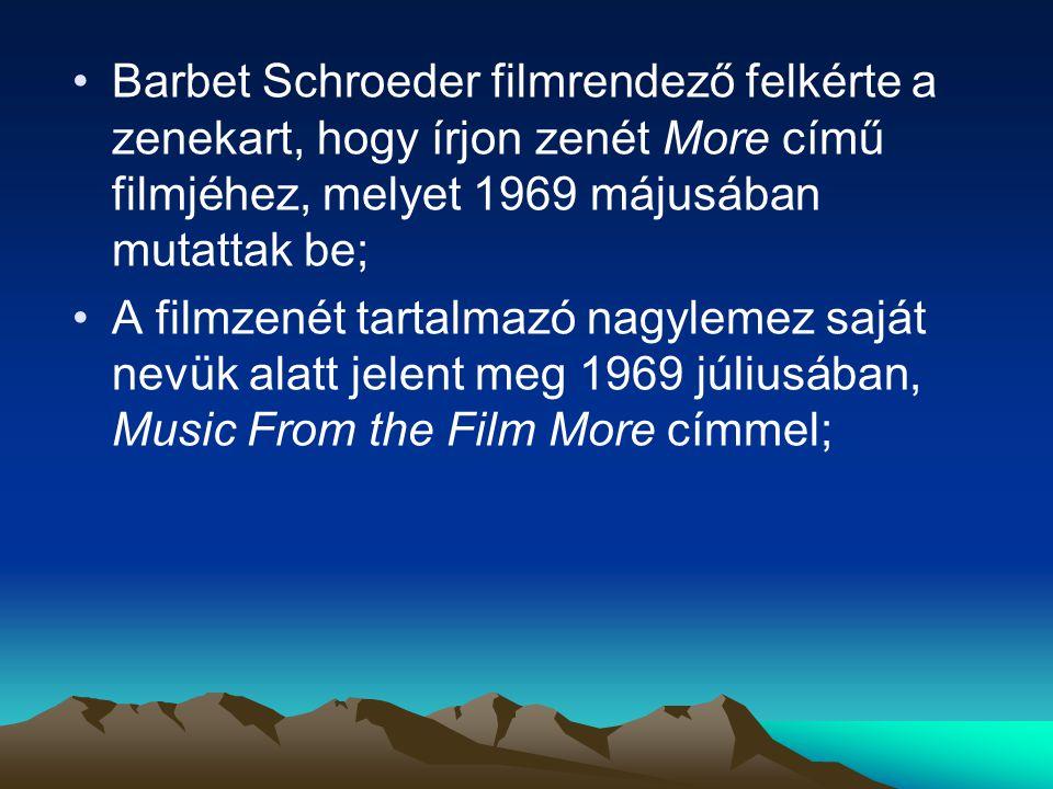Barbet Schroeder filmrendező felkérte a zenekart, hogy írjon zenét More című filmjéhez, melyet 1969 májusában mutattak be; A filmzenét tartalmazó nagylemez saját nevük alatt jelent meg 1969 júliusában, Music From the Film More címmel;