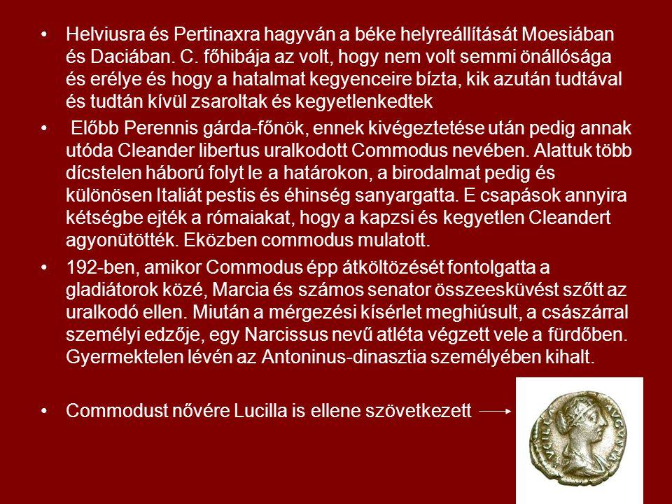 Helviusra és Pertinaxra hagyván a béke helyreállítását Moesiában és Daciában. C. főhibája az volt, hogy nem volt semmi önállósága és erélye és hogy a