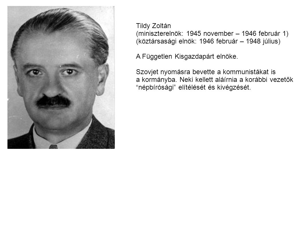 Tildy Zoltán (miniszterelnök: 1945 november – 1946 február 1) (köztársasági elnök: 1946 február – 1948 július) A Független Kisgazdapárt elnöke.