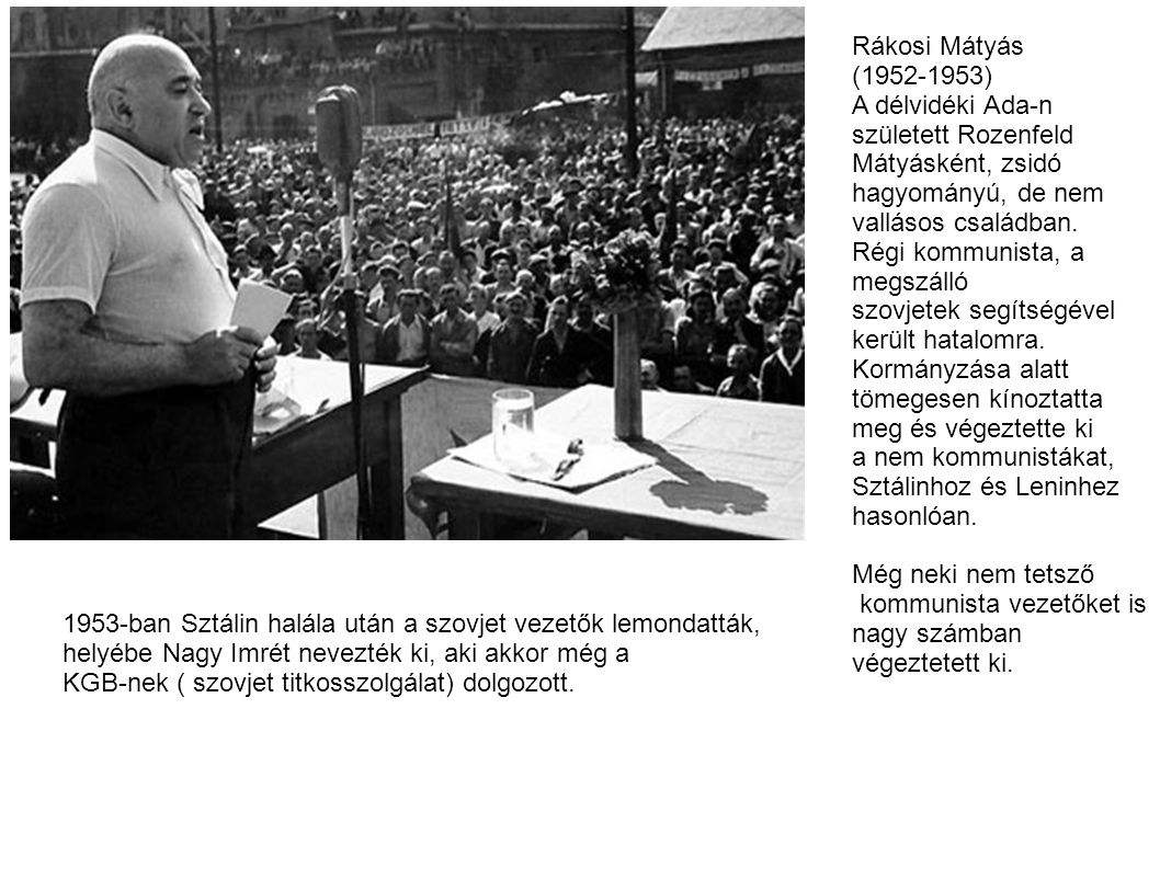 Rákosi Mátyás (1952-1953) A délvidéki Ada-n született Rozenfeld Mátyásként, zsidó hagyományú, de nem vallásos családban.