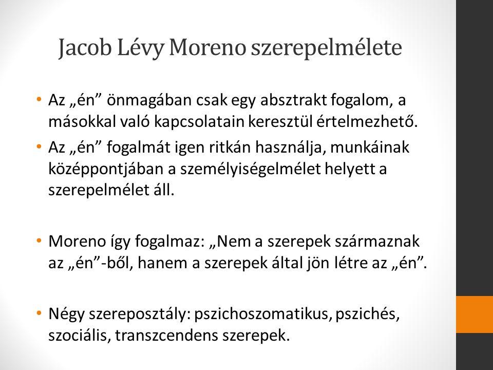"""Jacob Lévy Moreno szerepelmélete Az """"én"""" önmagában csak egy absztrakt fogalom, a másokkal való kapcsolatain keresztül értelmezhető. Az """"én"""" fogalmát i"""