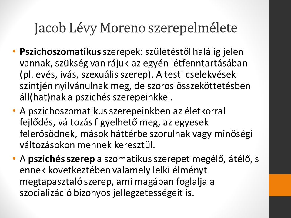 Jacob Lévy Moreno szerepelmélete Pszichoszomatikus szerepek: születéstől halálig jelen vannak, szükség van rájuk az egyén létfenntartásában (pl. evés,