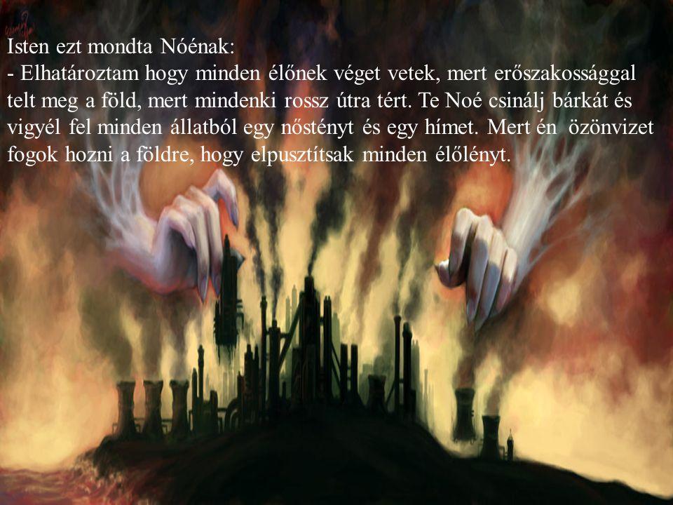 Isten ezt mondta Nóénak: - Elhatároztam hogy minden élőnek véget vetek, mert erőszakossággal telt meg a föld, mert mindenki rossz útra tért. Te Noé cs