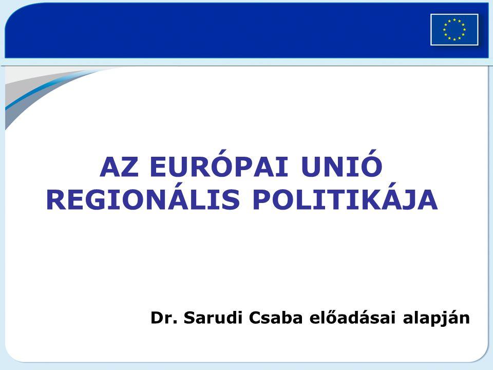 AZ EURÓPAI UNIÓ REGIONÁLIS POLITIKÁJA Dr. Sarudi Csaba előadásai alapján