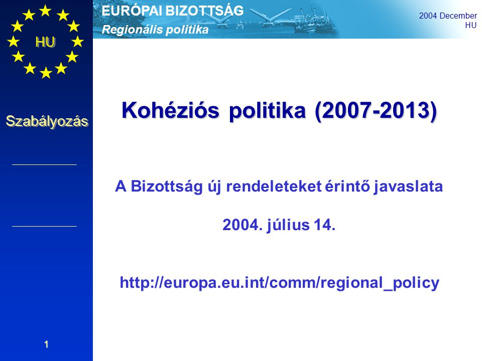 Regionális politika EURÓPAI BIZOTTSÁG 2004 December HU Szabályozás 1 Kohéziós politika (2007-2013) A Bizottság új rendeleteket érintő javaslata 2004.