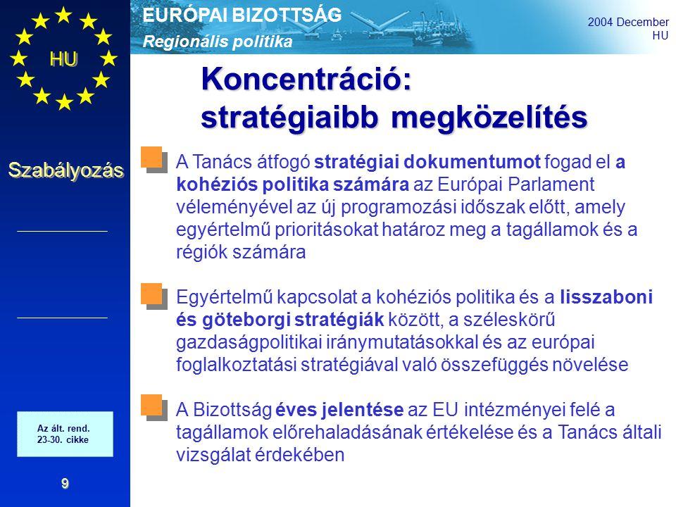 Regionális politika EURÓPAI BIZOTTSÁG 2004 December HU Szabályozás 9 Koncentráció: stratégiaibb megközelítés A Tanács átfogó stratégiai dokumentumot fogad el a kohéziós politika számára az Európai Parlament véleményével az új programozási időszak előtt, amely egyértelmű prioritásokat határoz meg a tagállamok és a régiók számára Egyértelmű kapcsolat a kohéziós politika és a lisszaboni és göteborgi stratégiák között, a széleskörű gazdaságpolitikai iránymutatásokkal és az európai foglalkoztatási stratégiával való összefüggés növelése A Bizottság éves jelentése az EU intézményei felé a tagállamok előrehaladásának értékelése és a Tanács általi vizsgálat érdekében Az ált.