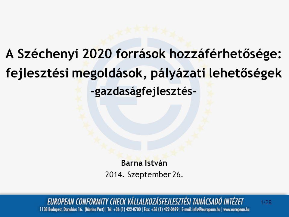 A Széchenyi 2020 források hozzáférhetősége: fejlesztési megoldások, pályázati lehetőségek -gazdaságfejlesztés- Barna István 2014. Szeptember 26. 1/28
