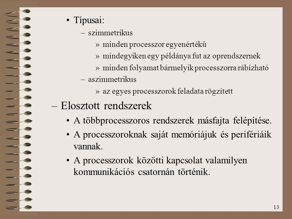 13 Típusai: –szimmetrikus »minden processzor egyenértékű »mindegyiken egy példánya fut az oprendszernek »minden folyamat bármelyik processzorra rábízh