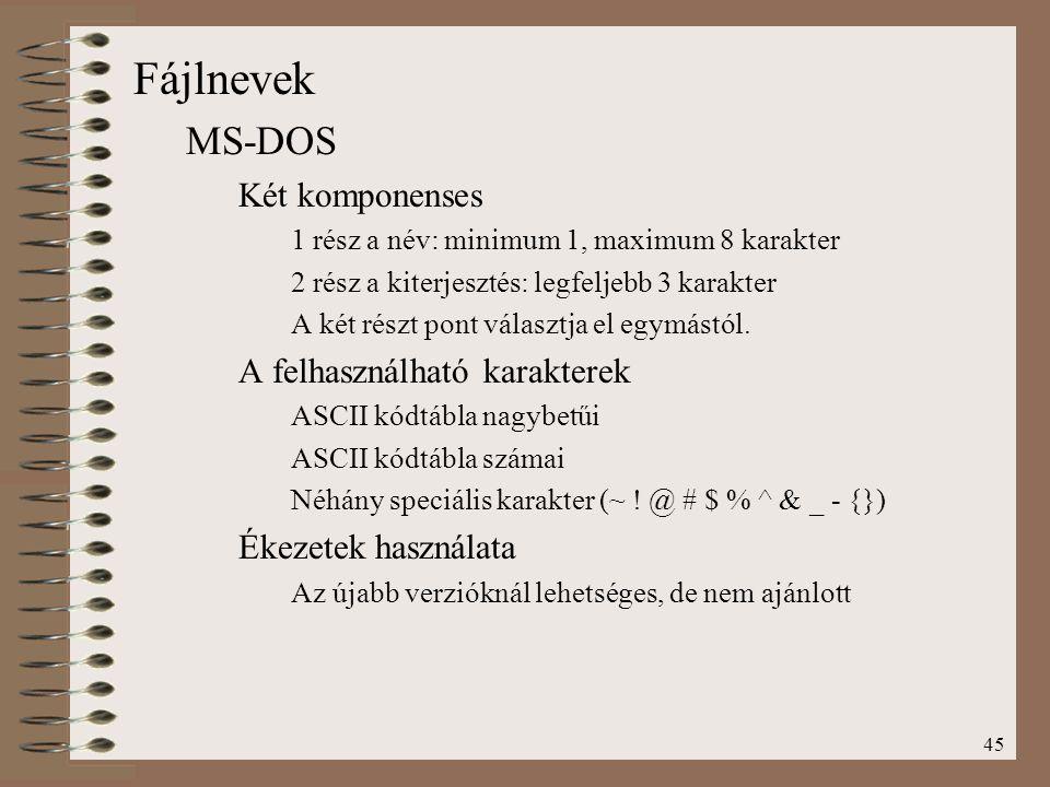 45 Fájlnevek MS-DOS Két komponenses 1 rész a név: minimum 1, maximum 8 karakter 2 rész a kiterjesztés: legfeljebb 3 karakter A két részt pont választj