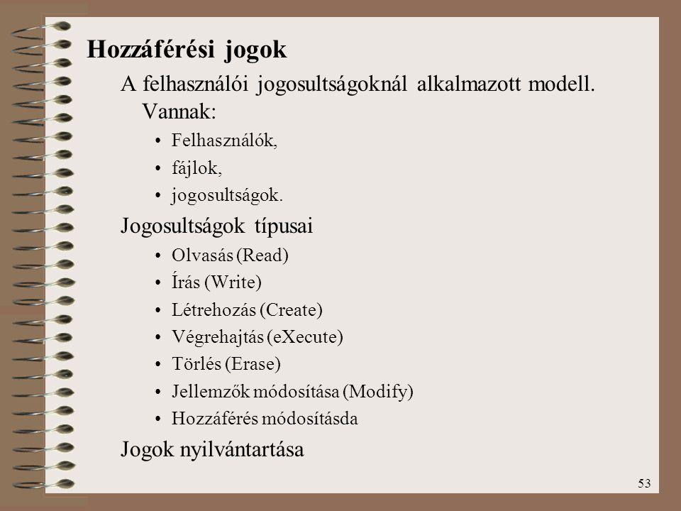 53 Hozzáférési jogok A felhasználói jogosultságoknál alkalmazott modell. Vannak: Felhasználók, fájlok, jogosultságok. Jogosultságok típusai Olvasás (R