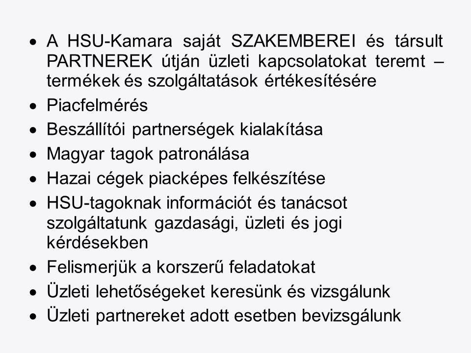  A HSU-Kamara saját SZAKEMBEREI és társult PARTNEREK útján üzleti kapcsolatokat teremt – termékek és szolgáltatások értékesítésére  Piacfelmérés  Beszállítói partnerségek kialakítása  Magyar tagok patronálása  Hazai cégek piacképes felkészítése  HSU-tagoknak információt és tanácsot szolgáltatunk gazdasági, üzleti és jogi kérdésekben  Felismerjük a korszerű feladatokat  Üzleti lehetőségeket keresünk és vizsgálunk  Üzleti partnereket adott esetben bevizsgálunk