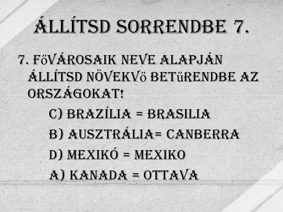 Állítsd Sorrendbe 7. 7. F ő városaik neve alapján állítsd növekv ő bet ű rendbe az országokat.