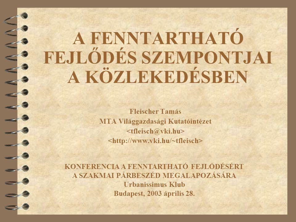 A FENNTARTHATÓ FEJLŐDÉS SZEMPONTJAI A KÖZLEKEDÉSBEN Fleischer Tamás MTA Világgazdasági Kutatóintézet KONFERENCIA A FENNTARTHATÓ FEJLŐDÉSÉRT A SZAKMAI PÁRBESZÉD MEGALAPOZÁSÁRA Urbanissimus Klub Budapest, 2003 április 28.