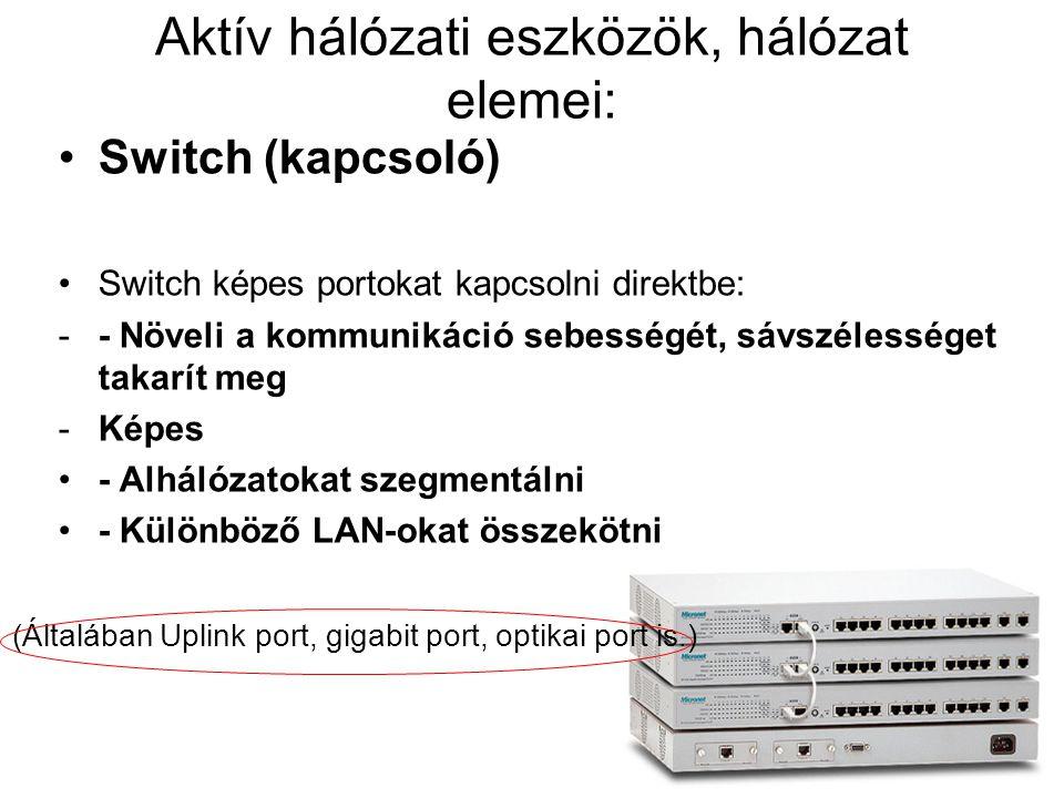 Aktív hálózati eszközök, hálózat elemei: Switch (kapcsoló) Switch képes portokat kapcsolni direktbe: -- Növeli a kommunikáció sebességét, sávszélesség