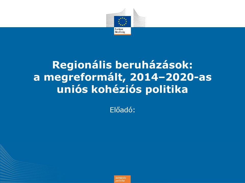 kohéziós politika Regionális beruházások: a megreformált, 2014–2020-as uniós kohéziós politika Előadó: