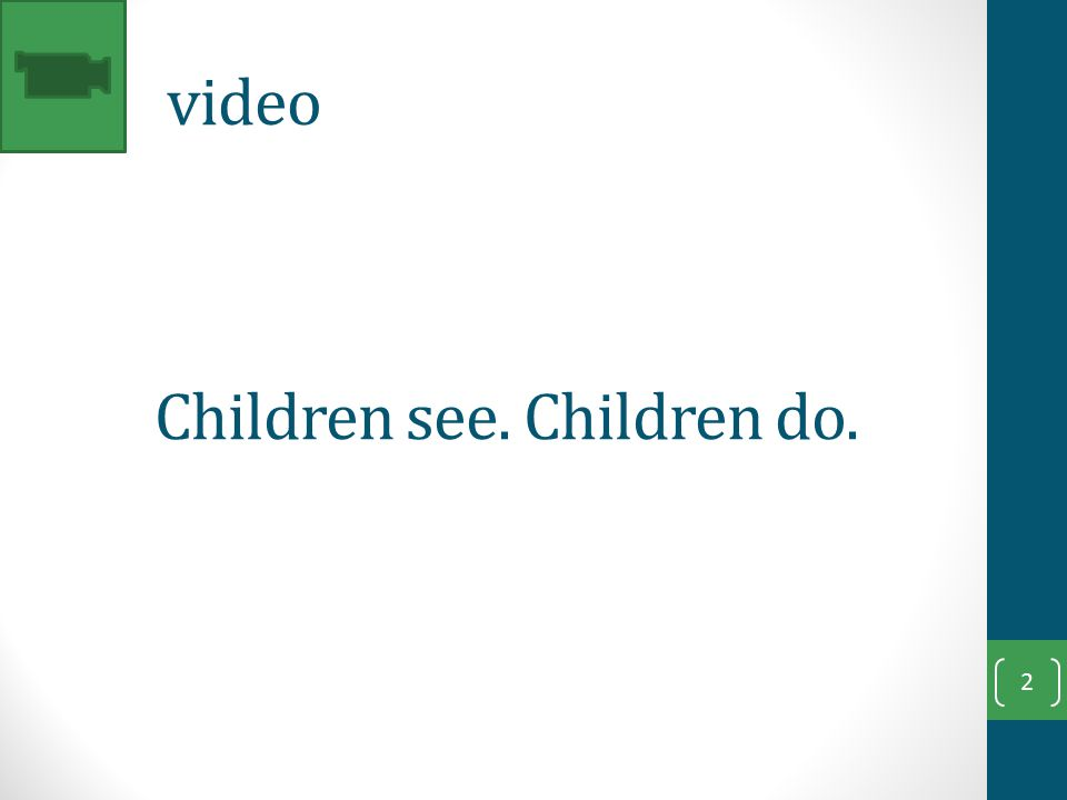 1. video 2 Children see. Children do.