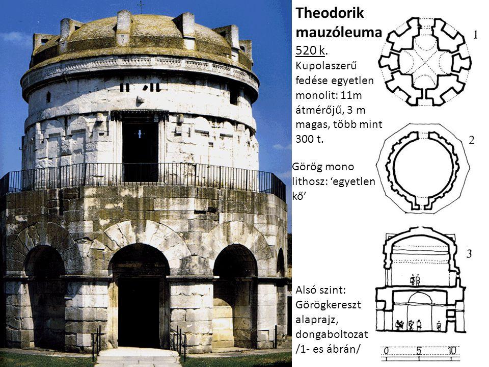 Theodorik mauzóleuma 520 k. Kupolaszerű fedése egyetlen monolit: 11m átmérőjű, 3 m magas, több mint 300 t. Alsó szint: Görögkereszt alaprajz, dongabol