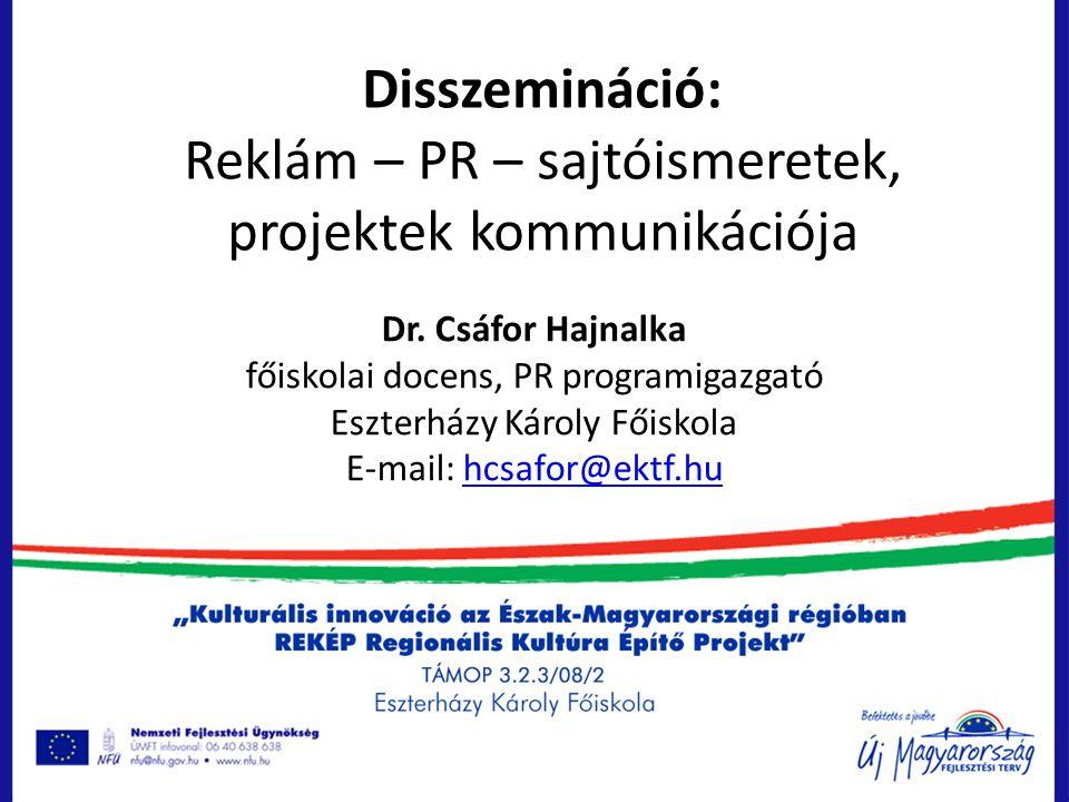 Disszemináció: Reklám – PR – sajtóismeretek, projektek kommunikációja Dr. Csáfor Hajnalka főiskolai docens, PR programigazgató Eszterházy Károly Főisk