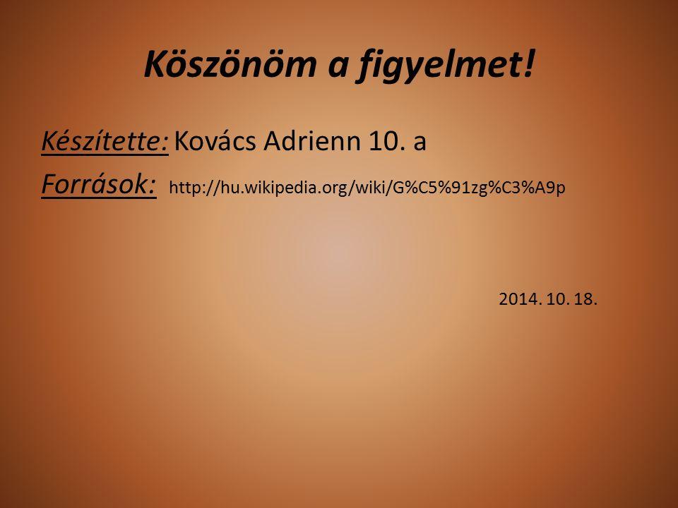 Köszönöm a figyelmet! Készítette: Kovács Adrienn 10. a Források: http://hu.wikipedia.org/wiki/G%C5%91zg%C3%A9p 2014. 10. 18.