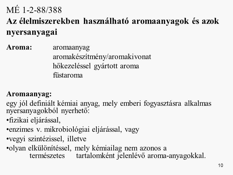 MÉ 1-2-88/388 Az élelmiszerekben használható aromaanyagok és azok nyersanyagai Aroma:aromaanyag aromakészítmény/aromakivonat hőkezeléssel gyártott aroma füstaroma Aromaanyag: egy jól definiált kémiai anyag, mely emberi fogyasztásra alkalmas nyersanyagokból nyerhető: fizikai eljárással, enzimes v.