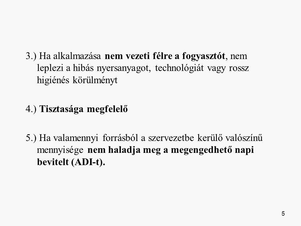 3.) Ha alkalmazása nem vezeti félre a fogyasztót, nem leplezi a hibás nyersanyagot, technológiát vagy rossz higiénés körülményt 4.) Tisztasága megfelelő 5.) Ha valamennyi forrásból a szervezetbe kerülő valószínű mennyisége nem haladja meg a megengedhető napi bevitelt (ADI-t).