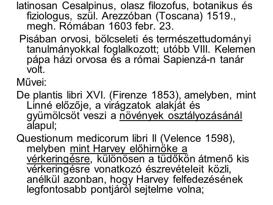 latinosan Cesalpinus, olasz filozofus, botanikus és fiziologus, szül. Arezzóban (Toscana) 1519., megh. Rómában 1603 febr. 23. Pisában orvosi, bölcsele