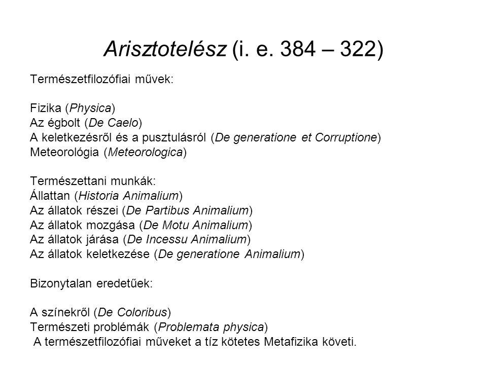 Arisztotelész (i. e. 384 – 322) Természetfilozófiai művek: Fizika (Physica) Az égbolt (De Caelo) A keletkezésről és a pusztulásról (De generatione et