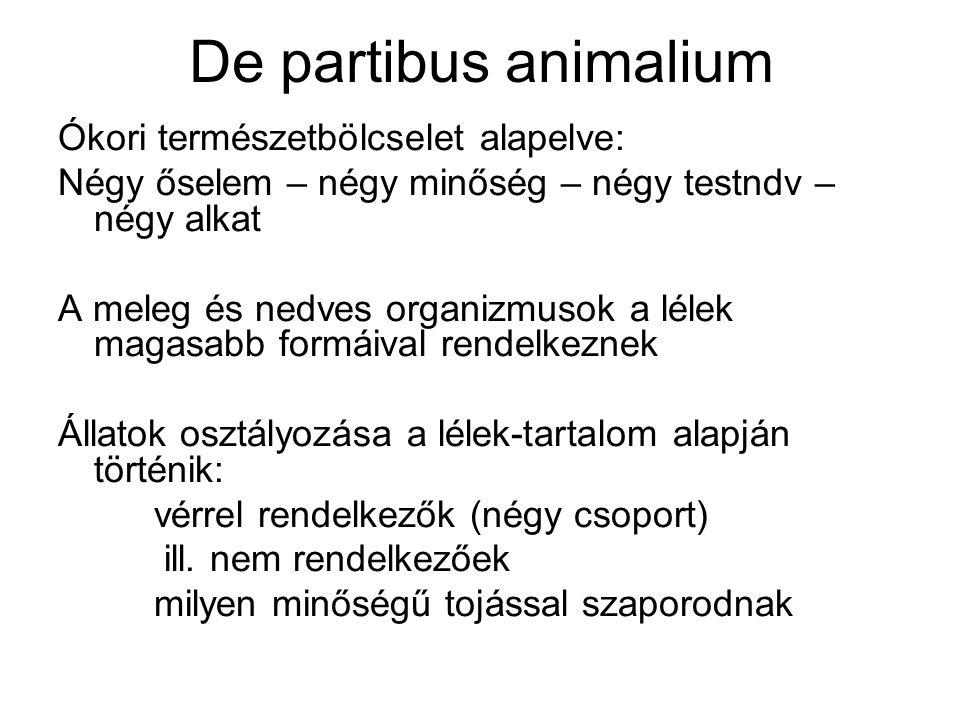 De partibus animalium Ókori természetbölcselet alapelve: Négy őselem – négy minőség – négy testndv – négy alkat A meleg és nedves organizmusok a lélek magasabb formáival rendelkeznek Állatok osztályozása a lélek-tartalom alapján történik: vérrel rendelkezők (négy csoport) ill.