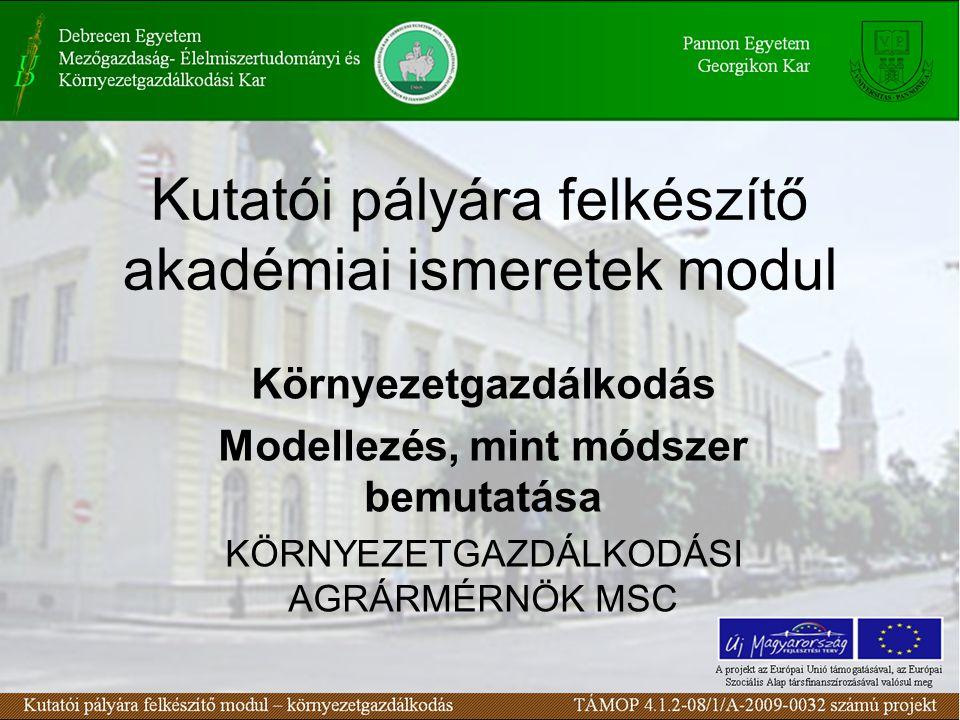 Kutatói pályára felkészítő akadémiai ismeretek modul Környezetgazdálkodás Modellezés, mint módszer bemutatása KÖRNYEZETGAZDÁLKODÁSI AGRÁRMÉRNÖK MSC